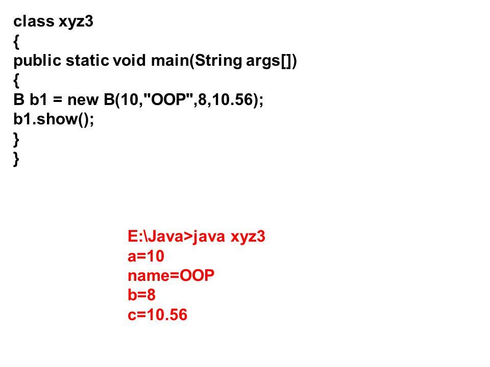 class xyz3 { public static void main(String args[]) B b1 = new B(10, OOP ,8,10.56); b1.show(); }